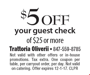 $5 off your guest check of $25 or more. Not valid with other offers or in-house promotions. Tax extra. One coupon per table, per carryout order, per day. Not valid on catering. Offer expires 12-1-17. CLPR
