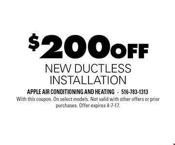$200 off new ductless installation. With this coupon. On select models. Not valid with other offers or prior purchases. Offer expires 4-7-17.