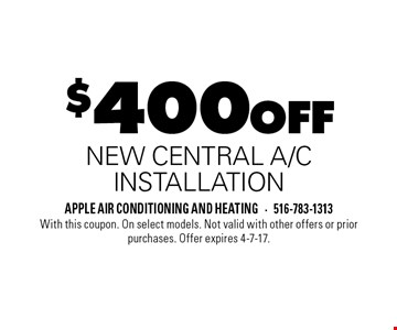 $400 off new central a/c installation. With this coupon. On select models. Not valid with other offers or prior purchases. Offer expires 4-7-17.