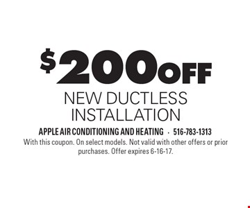 $200 OFF NEW DUCTLESS INSTALLATION. With this coupon. On select models. Not valid with other offers or prior purchases. Offer expires 6-16-17.