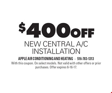 $400 OFF NEW CENTRAL A/C INSTALLATION. With this coupon. On select models. Not valid with other offers or prior purchases. Offer expires 6-16-17.