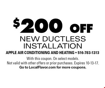 $200 off new ductless installation. With this coupon. On select models. Not valid with other offers or prior purchases. Expires 10-13-17. Go to LocalFlavor.com for more coupons.