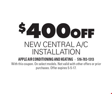 $400 off NEW CENTRAL A/C INSTALLATION. With this coupon. On select models. Not valid with other offers or prior purchases. Offer expires 5-5-17.