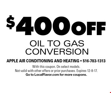 $400 off oil to gas conversion. With this coupon. On select models. Not valid with other offers or prior purchases. Expires 12-8-17. Go to LocalFlavor.com for more coupons.