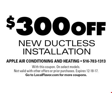 $300 off new ductless installation. With this coupon. On select models. Not valid with other offers or prior purchases. Expires 12-18-17. Go to LocalFlavor.com for more coupons.