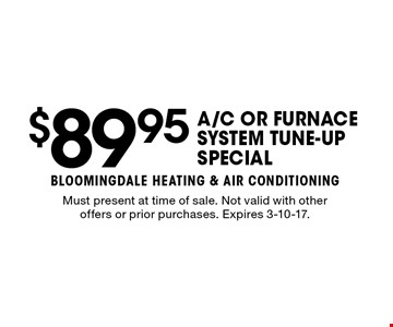 $89.95A/C OR FURNACE SYSTEM TUNE-UP SPECIAL. Must present at time of sale. Not valid with other offers or prior purchases. Expires 3-10-17.