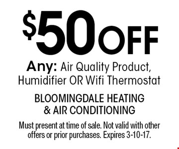 $50 OFF Any: Air Quality Product, Humidifier OR Wifi Thermostat. Must present at time of sale. Not valid with other offers or prior purchases. Expires 3-10-17.