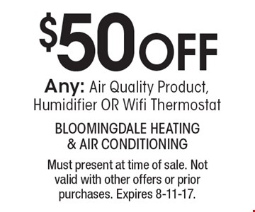 $50 OFF Any: Air Quality Product, Humidifier OR Wifi Thermostat. Must present at time of sale. Not valid with other offers or prior purchases. Expires 8-11-17.