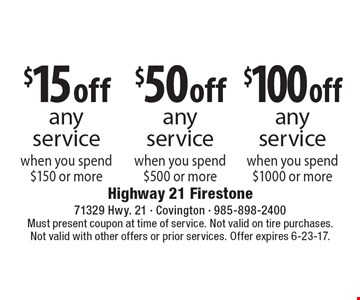 $15 off any service when you spend $150 or more. $50 off any service when you spend $500 or more. $100 off any service when you spend $1000 or more. Must present coupon at time of service. Not valid on tire purchases.Not valid with other offers or prior services. Offer expires 6-23-17.