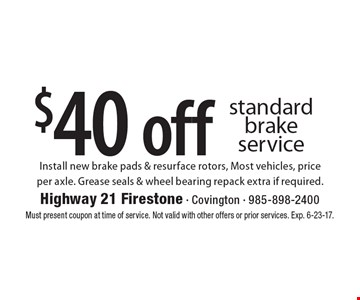 $40 off standard brake service Install new brake pads & resurface rotors, Most vehicles, priceper axle. Grease seals & wheel bearing repack extra if required.. Must present coupon at time of service. Not valid with other offers or prior services. Exp. 6-23-17.
