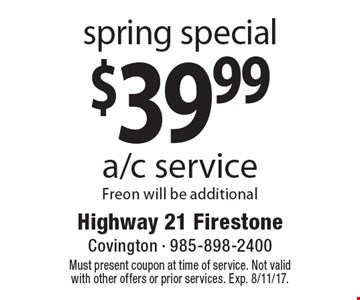 Spring special- $39.99 a/c service. Freon will be additional. Must present coupon at time of service. Not valid with other offers or prior services. Exp. 8/11/17.