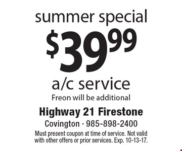 summer special $39.99 a/c service Freon will be additional. Must present coupon at time of service. Not valid with other offers or prior services. Exp. 10-13-17.