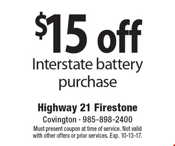 $15 off Interstate battery purchase. Must present coupon at time of service. Not valid with other offers or prior services. Exp. 10-13-17.