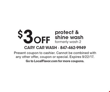 $3 Off protect & shine wash formerly wash 2. Present coupon to cashier. Cannot be combined with any other offer, coupon or special. Expires 9/22/17. Go to LocalFlavor.com for more coupons.