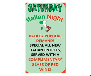Saturday Italian Night Special all new italian entrees served with a Complimentary glass of red wine