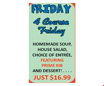 $16.99 4 course Friday, Homemade soup, house salad, choice of entree featuring prime rib and dessert