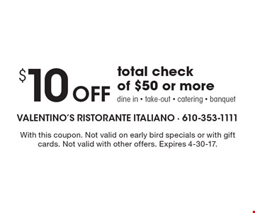 $10 Off total check of $50 or more. Dine in - take-out - catering - banquet. With this coupon. Not valid on early bird specials or with gift cards. Not valid with other offers. Expires 4-30-17.