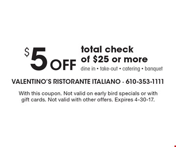 $5 Off total check of $25 or more. Dine in - take-out - catering - banquet. With this coupon. Not valid on early bird specials or with gift cards. Not valid with other offers. Expires 4-30-17.