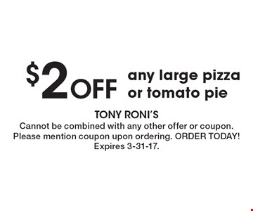 $2 OFF any large pizza or tomato pie. Cannot be combined with any other offer or coupon. Please mention coupon upon ordering. ORDER TODAY! Expires 3-31-17.