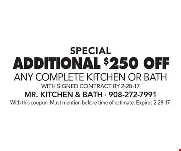 SPECIAL. Additional $250off any complete kitchen or bath. With signed contract by 3-10-17. With this coupon. Must mention before time of estimate. Expires 3-10-17.