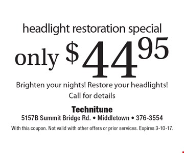 Headlight restoration special only $44.95. Brighten your nights! Restore your headlights! Call for details. With this coupon. Not valid with other offers or prior services. Expires 3-10-17.