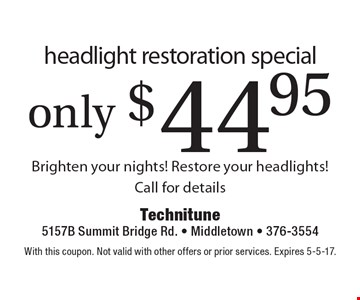 Only $44.95 headlight restoration special. Brighten your nights! Restore your headlights! Call for details. With this coupon. Not valid with other offers or prior services. Expires 5-5-17.