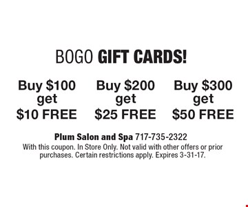 BOGO GIFT CARDS! Buy $100, get $10 FREE. Buy $200, get $25 FREE. Buy $300, get $50 FREE. With this coupon. In Store Only. Not valid with other offers or prior purchases. Certain restrictions apply. Expires 3-31-17.