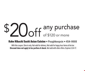 $20 off any purchase of $120 or more. With this coupon. Dine in only. Not valid for delivery. Not valid for happy hour items at the bar. Discount does not apply to tax portion of check. Not valid with other offers. Expires 2-24-17.