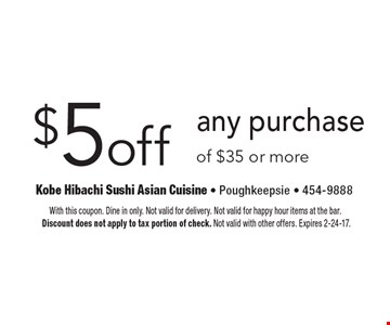 $5 off any purchase of $35 or more. With this coupon. Dine in only. Not valid for delivery. Not valid for happy hour items at the bar. Discount does not apply to tax portion of check. Not valid with other offers. Expires 2-24-17.
