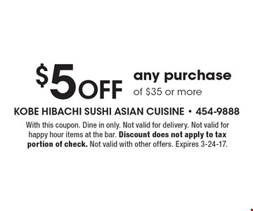 $5 Off any purchase of $35 or more. With this coupon. Dine in only. Not valid for delivery. Not valid for happy hour items at the bar. Discount does not apply to tax portion of check. Not valid with other offers. Expires 3-24-17.