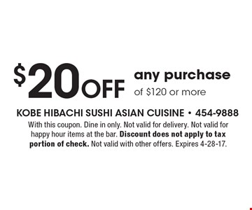 $20 Off any purchase of $120 or more. With this coupon. Dine in only. Not valid for delivery. Not valid for happy hour items at the bar. Discount does not apply to tax portion of check. Not valid with other offers. Expires 4-28-17.