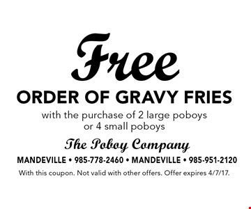 Free order of gravy fries with the purchase of 2 large poboys or 4 small poboys. With this coupon. Not valid with other offers. Offer expires 4/7/17.