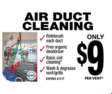 Only $9 AIR DUCT CLEANING. PER VENT* Rotobrush each duct, Free organic deodorizer, Basic coil cleaning*, Wash & degrease vent/grills. EXPIRES 4/7/17