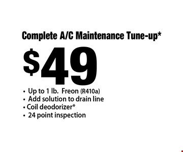 $49 Complete A/C Maintenance Tune-up* - Up to 1 lb.Freon (R410a) - Add solution to drain line - Coil deodorizer* - 24 point inspection .