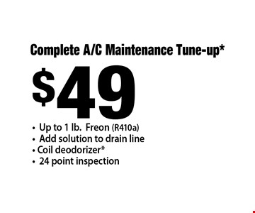 $49 Complete A/C Maintenance Tune-up* -Up to 1 lb.Freon (R410a) -Add solution to drain line- Coil deodorizer* -24 point inspection .