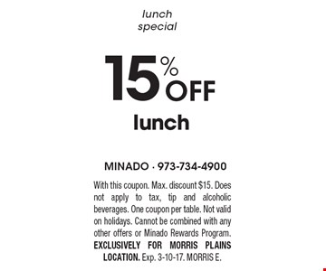 lunch special 15% Off lunch. With this coupon. Max. discount $15. Does not apply to tax, tip and alcoholic beverages. One coupon per table. Not valid on holidays. Cannot be combined with any other offers or Minado Rewards Program. EXCLUSIVELY FOR MORRIS PLAINS LOCATION. Exp. 3-10-17. MORRIS E.