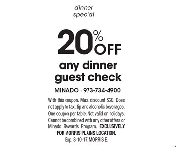 dinner special 20% Off any dinner guest check. With this coupon. Max. discount $30. Does not apply to tax, tip and alcoholic beverages. One coupon per table. Not valid on holidays. Cannot be combined with any other offers or Minado Rewards Program. EXCLUSIVELY FOR MORRIS PLAINS LOCATION. Exp. 3-10-17. MORRIS E.