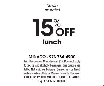 Lunch special. 15% off lunch. With this coupon. Max. discount $15. Does not apply to tax, tip and alcoholic beverages. One coupon per table. Not valid on holidays. Cannot be combined with any other offers or Minado Rewards Program. Exclusively for Morris Plains location. Exp. 4-14-17. Morris N.