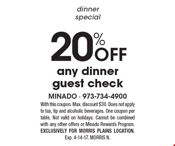 Dinner special. 20% off any dinner guest check. With this coupon. Max. discount $30. Does not apply to tax, tip and alcoholic beverages. One coupon per table. Not valid on holidays. Cannot be combined with any other offers or Minado Rewards Program. Exclusively for Morris Plains location. Exp. 4-14-17. Morris N.