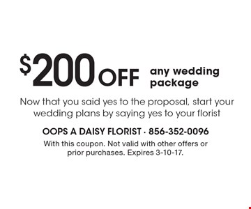 $200 Off any wedding package. Now that you said yes to the proposal, start your wedding plans by saying yes to your florist. With this coupon. Not valid with other offers or prior purchases. Expires 3-10-17.