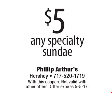 $5 any specialty sundae. With this coupon. Not valid with other offers. Offer expires 5-5-17.