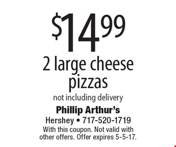 $14.99 2 large cheese pizzas. Not including delivery. With this coupon. Not valid with other offers. Offer expires 5-5-17.