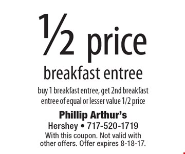 1/2 price breakfast entree. buy 1 breakfast entree, get 2nd breakfast entree of equal or lesser value 1/2 price. With this coupon. Not valid with other offers. Offer expires 8-18-17.