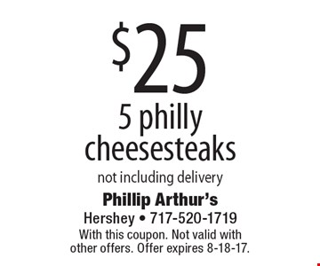$25 For 5 Philly cheesesteaks not including delivery. With this coupon. Not valid with other offers. Offer expires 8-18-17.