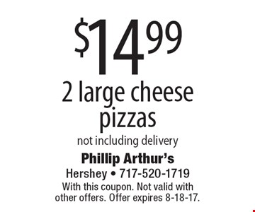 $14.99 For 2 large cheese pizzas not including delivery. With this coupon. Not valid with other offers. Offer expires 8-18-17.