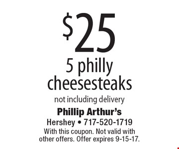 $25 5 philly cheesesteaks. Not including delivery. With this coupon. Not valid with other offers. Offer expires 9-15-17.