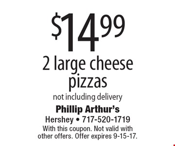 $14.99 2 large cheese pizzas. Not including delivery. With this coupon. Not valid with other offers. Offer expires 9-15-17.