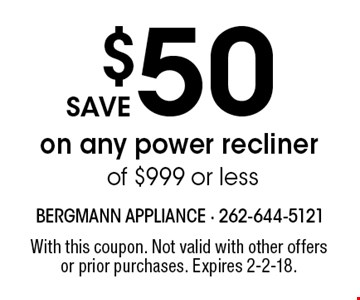 save $50 on any power recliner of $999 or less. With this coupon. Not valid with other offers or prior purchases. Expires 2-2-18.