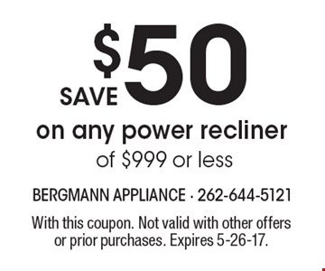 Save $50 on any power recliner of $999 or less. With this coupon. Not valid with other offers or prior purchases. Expires 5-26-17.