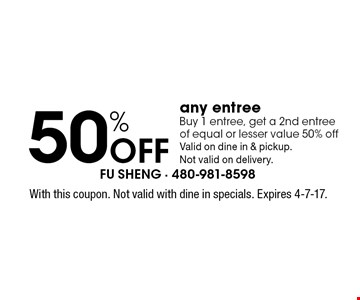 50% Off any entree Buy 1 entree, get a 2nd entree of equal or lesser value 50% offValid on dine in & pickup.Not valid on delivery.. With this coupon. Not valid with dine in specials. Expires 4-7-17.